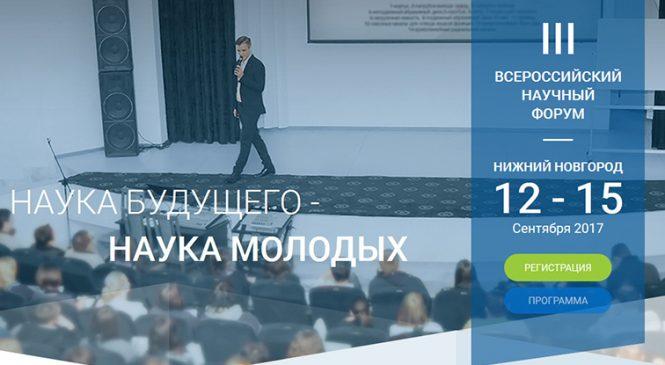 С 12 по 15 сентября 2017 года в Нижнем Новгороде пройдет III Всероссийский молодежный научный форум «Наука будущего – наука молодых»